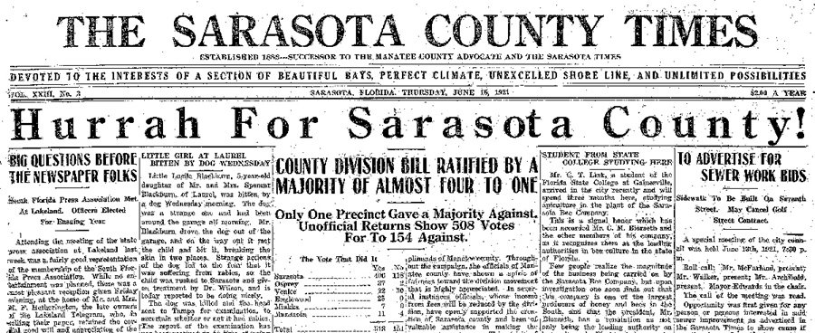 "When a referendum approved the creation of Sarasota County, editor Rose Wilson added the word COUNTY to the name of the newspaper. An officer of the Woman's Club during the 1910s, Wilson printed minutes of the club's meetings and carried articles describing the various projects by which the women worked to benefit the social, cultural and political life of the community. When women gained the right to vote, Wilson encouraged them to become intelligent voters and provided through the paper basic information about voter registration, the political parties and the candidates in the next election. She considered herself one of the ""progressives"" in town and campaigned for the separation from Manatee County. Thanks to Rose Wilson, copies of the Times during the time she was the publisher, 1910-1923, remain, although in very fragile condition. They can be read via microfilm and paper copies at the Sarasota County History Center."